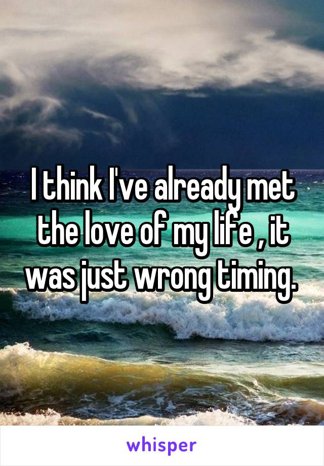 I think I've already met the love of my life , it was just wrong timing.