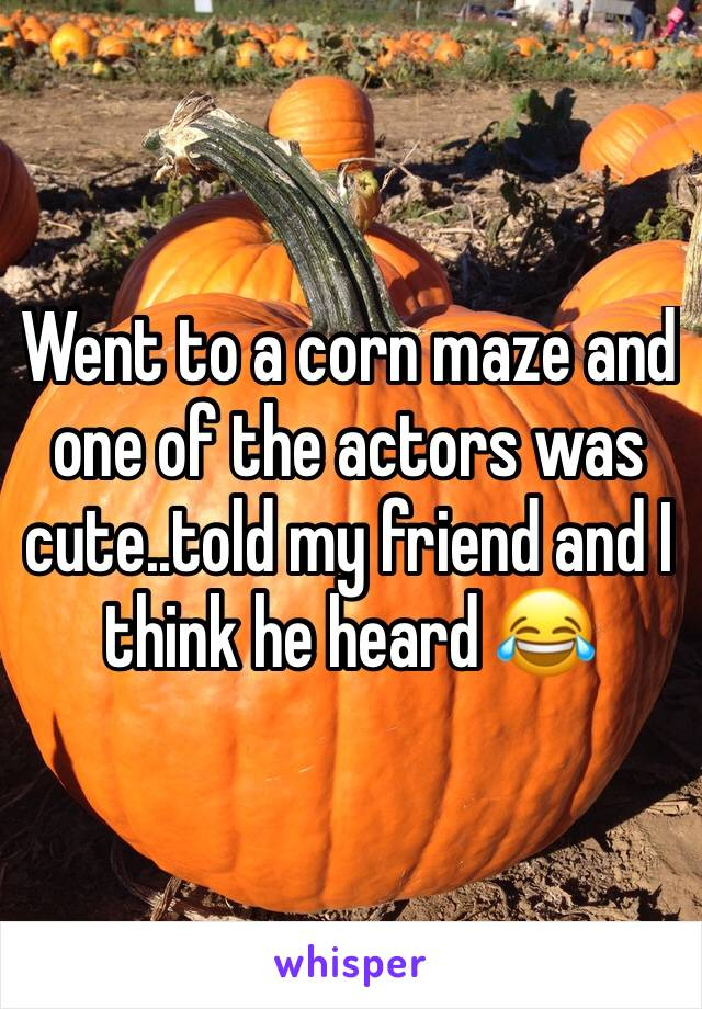 Went to a corn maze and one of the actors was cute..told my friend and I think he heard 😂
