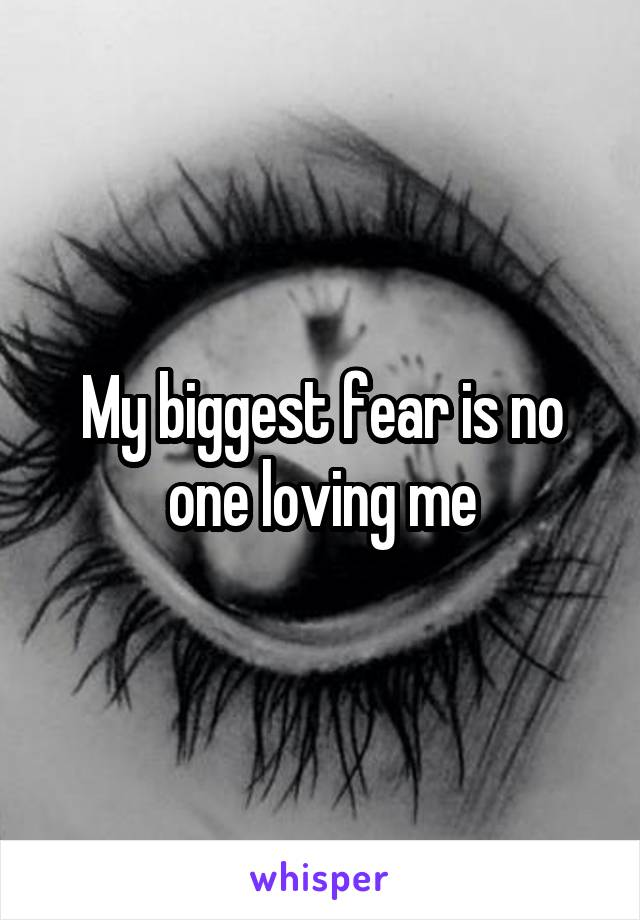 My biggest fear is no one loving me