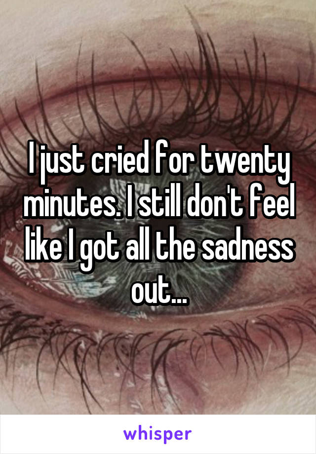 I just cried for twenty minutes. I still don't feel like I got all the sadness out...