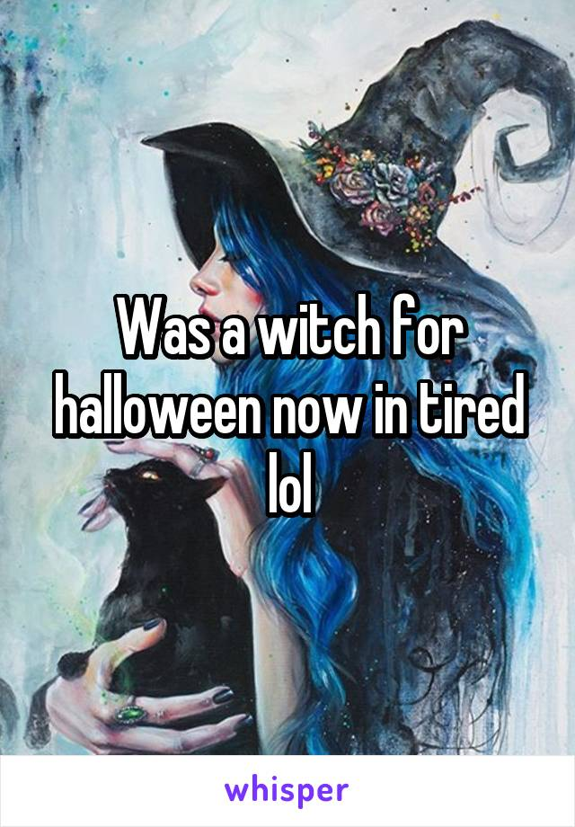 Was a witch for halloween now in tired lol