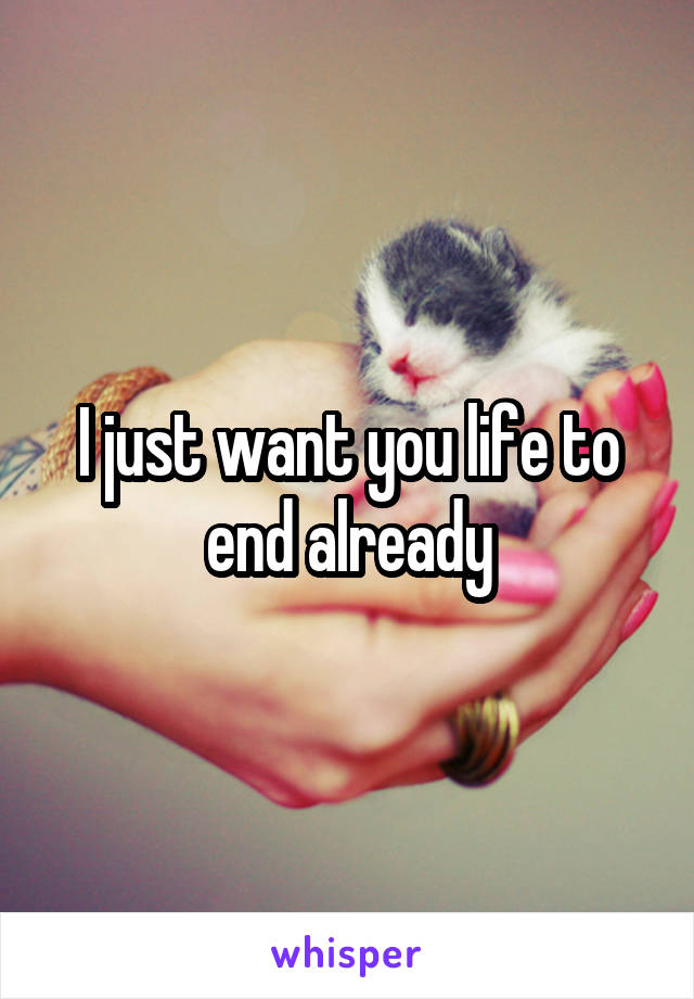 I just want you life to end already