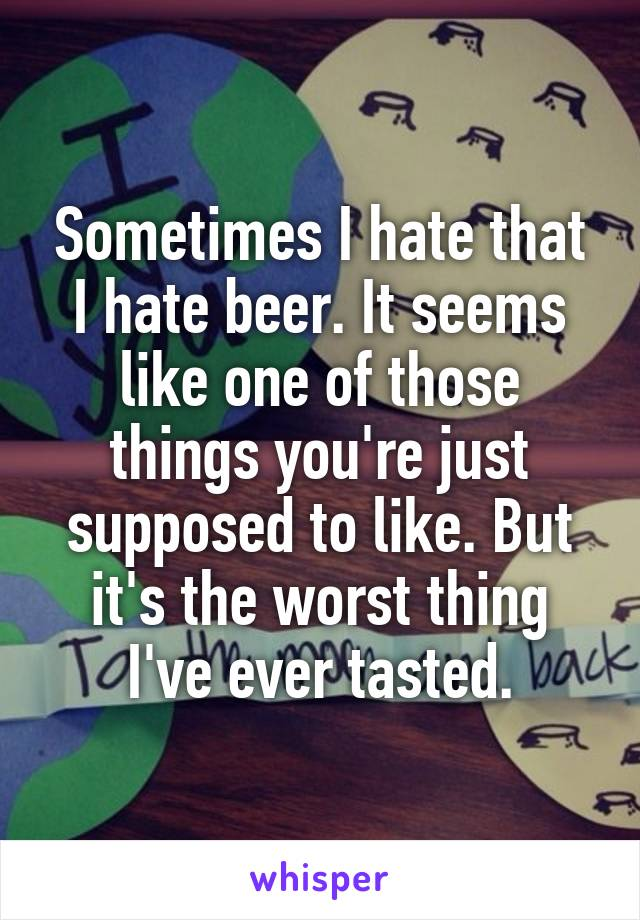 Sometimes I hate that I hate beer. It seems like one of those things you're just supposed to like. But it's the worst thing I've ever tasted.