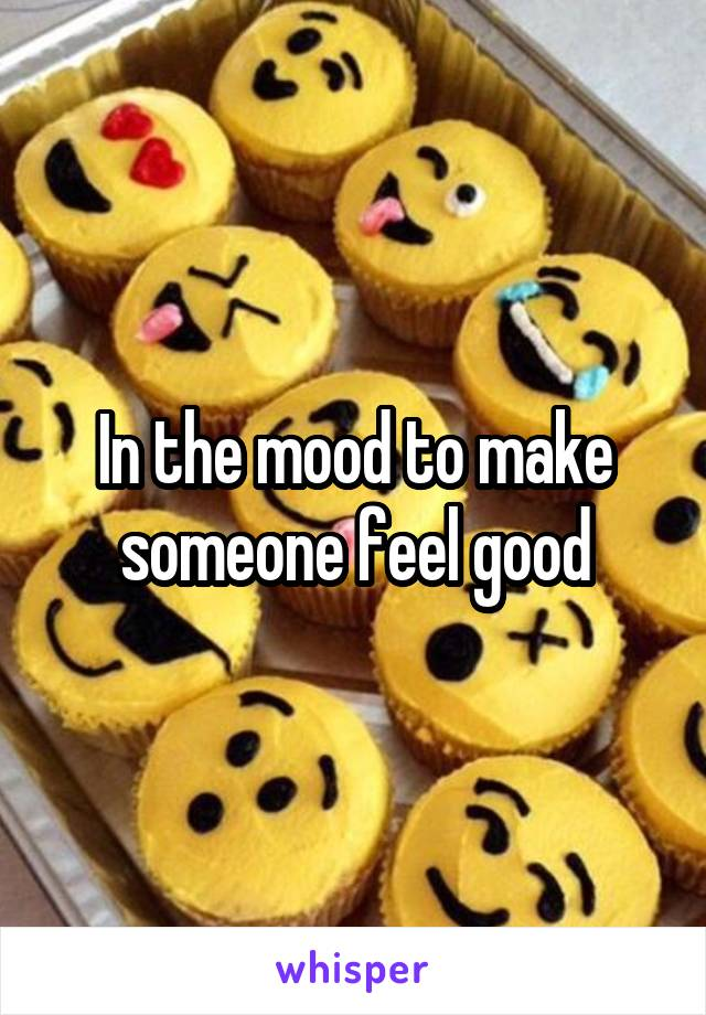 In the mood to make someone feel good
