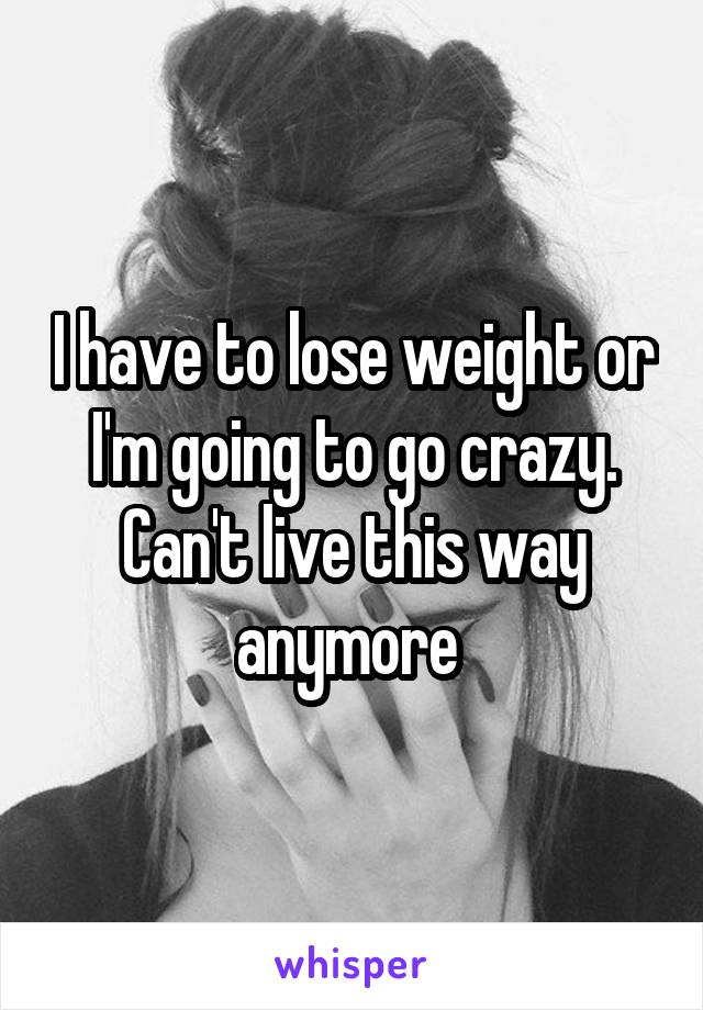 I have to lose weight or I'm going to go crazy. Can't live this way anymore