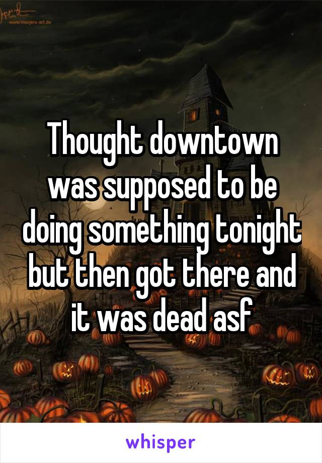 Thought downtown was supposed to be doing something tonight but then got there and it was dead asf