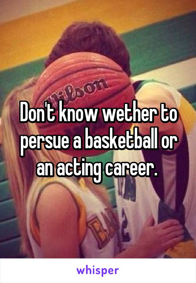 Don't know wether to persue a basketball or an acting career.