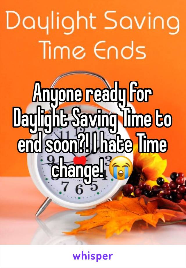 Anyone ready for Daylight Saving Time to end soon?! I hate Time change! 😭