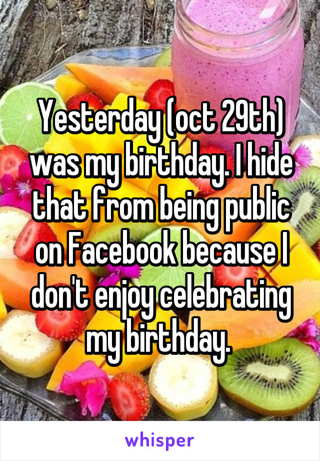 Yesterday (oct 29th) was my birthday. I hide that from being public on Facebook because I don't enjoy celebrating my birthday.