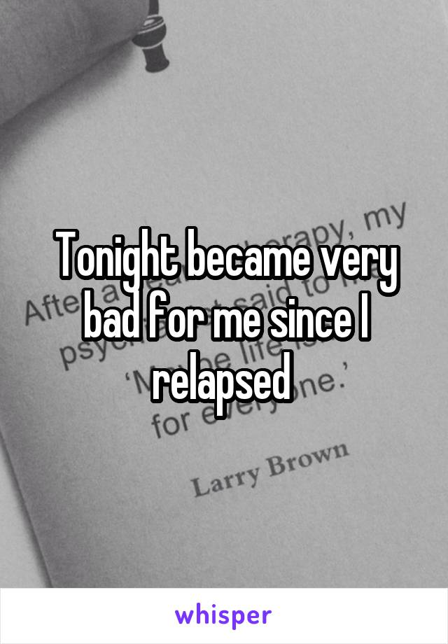 Tonight became very bad for me since I relapsed