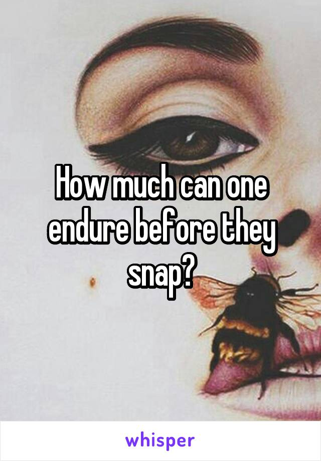 How much can one endure before they snap?