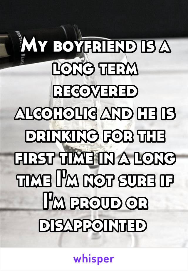 My boyfriend is a long term recovered alcoholic and he is drinking for the first time in a long time I'm not sure if I'm proud or disappointed
