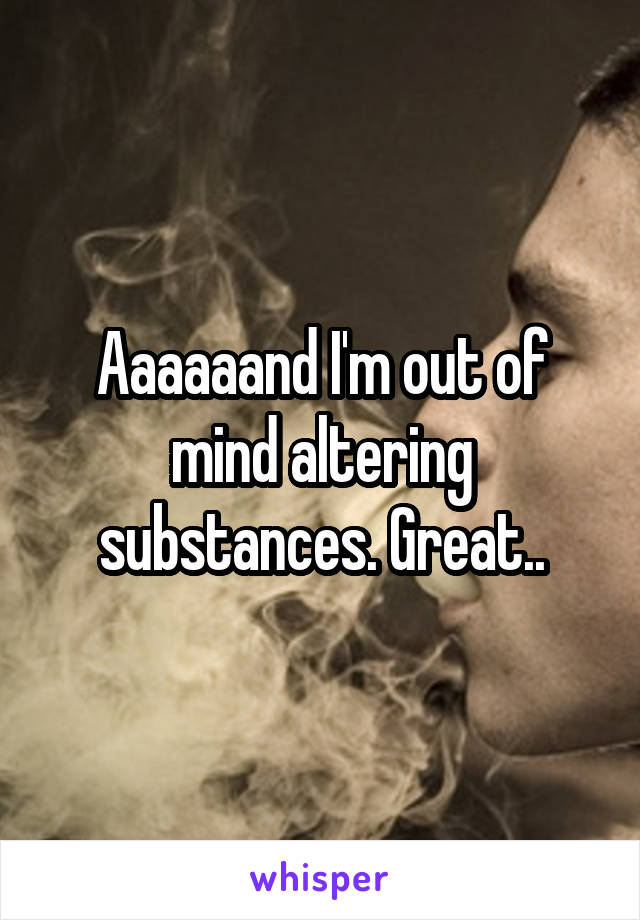 Aaaaaand I'm out of mind altering substances. Great..