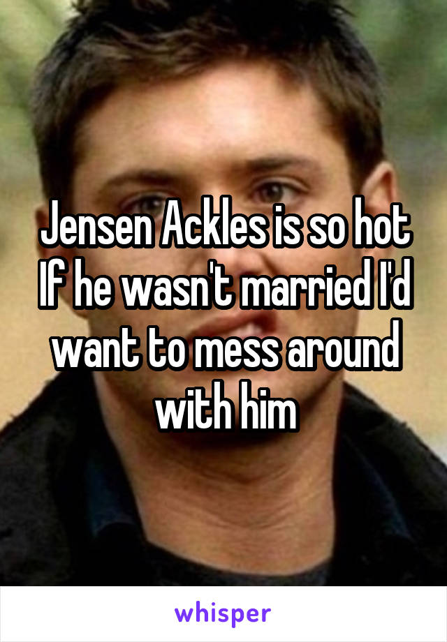 Jensen Ackles is so hot If he wasn't married I'd want to mess around with him