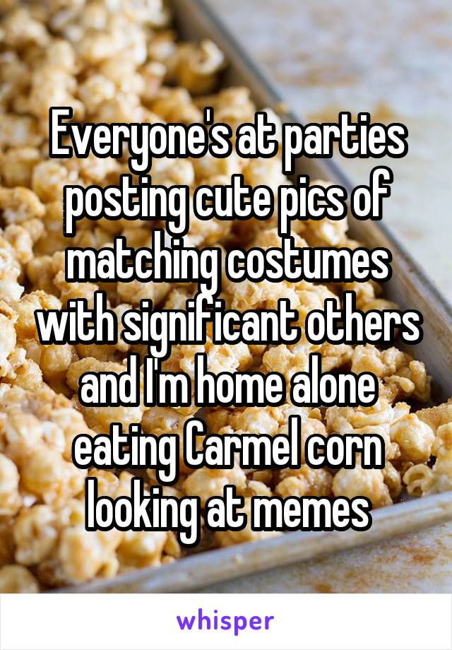Everyone's at parties posting cute pics of matching costumes with significant others and I'm home alone eating Carmel corn looking at memes