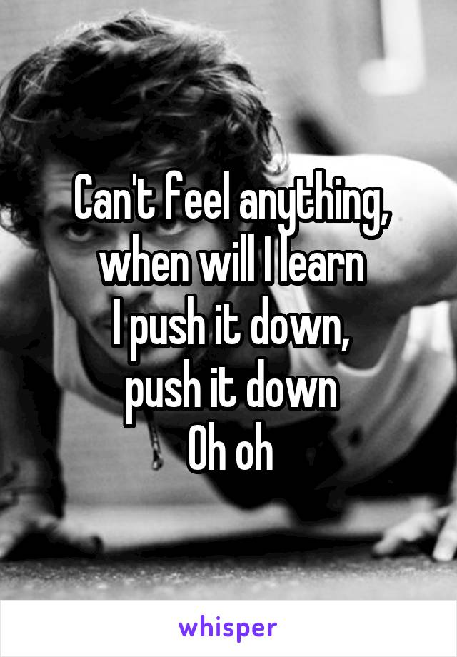 Can't feel anything, when will I learn I push it down, push it down Oh oh