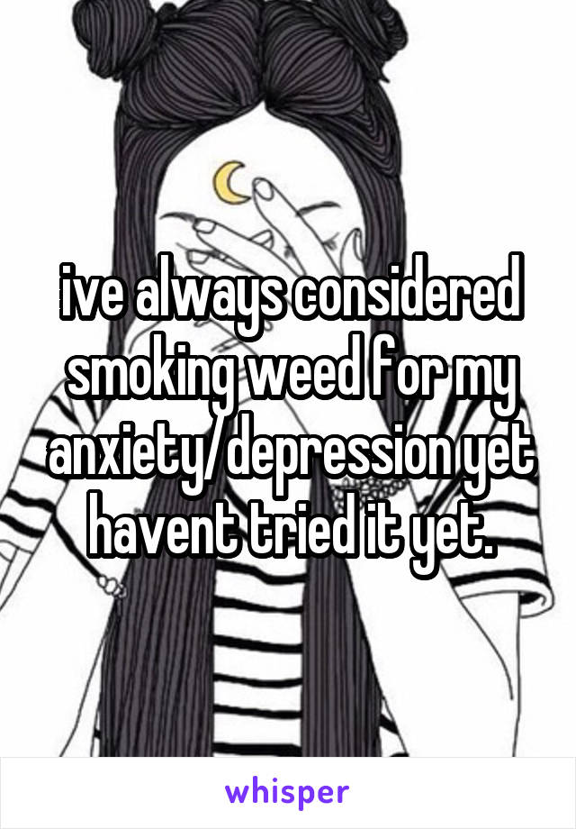 ive always considered smoking weed for my anxiety/depression yet havent tried it yet.