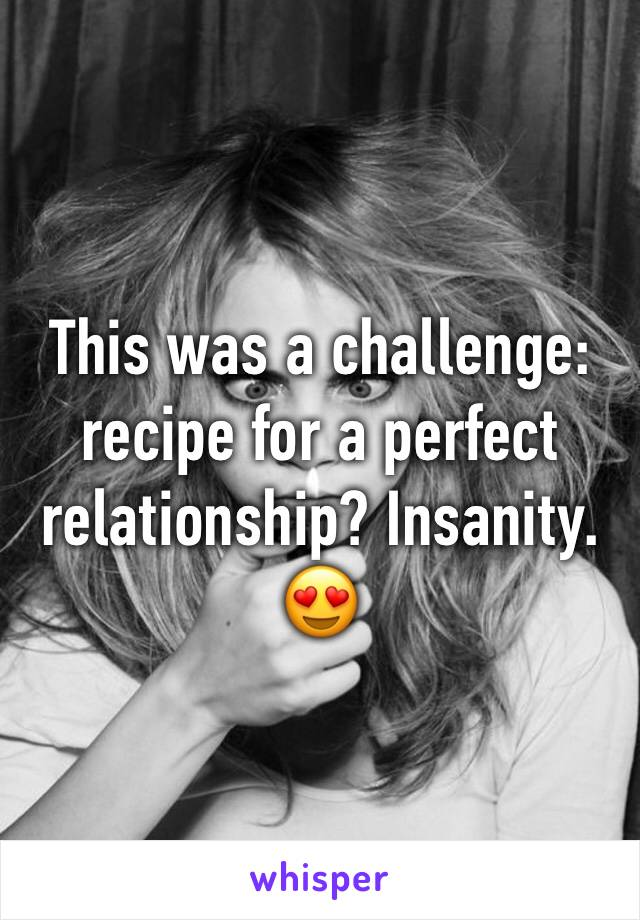 This was a challenge: recipe for a perfect relationship? Insanity. 😍