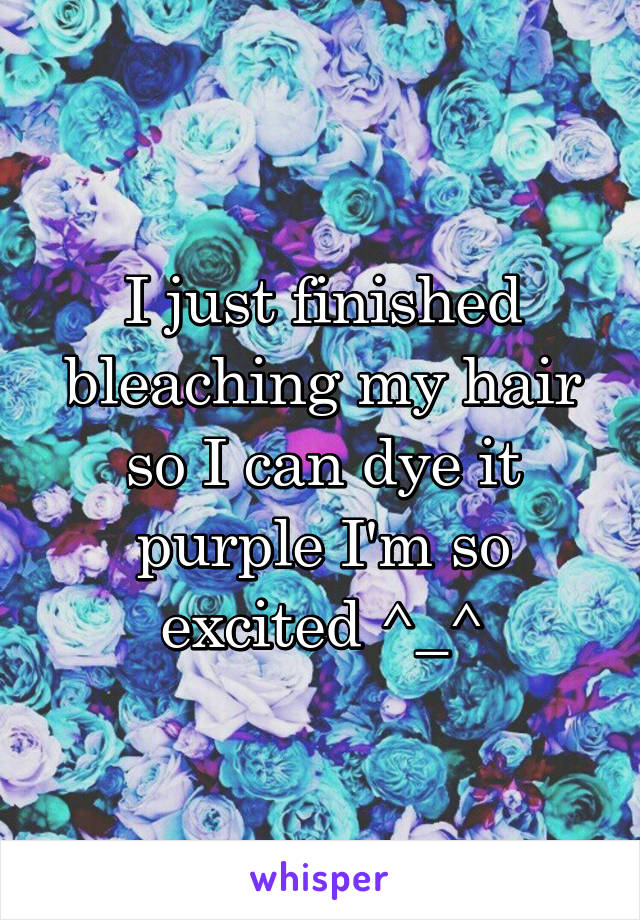 I just finished bleaching my hair so I can dye it purple I'm so excited ^_^