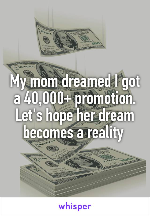 My mom dreamed I got a 40,000+ promotion. Let's hope her dream becomes a reality