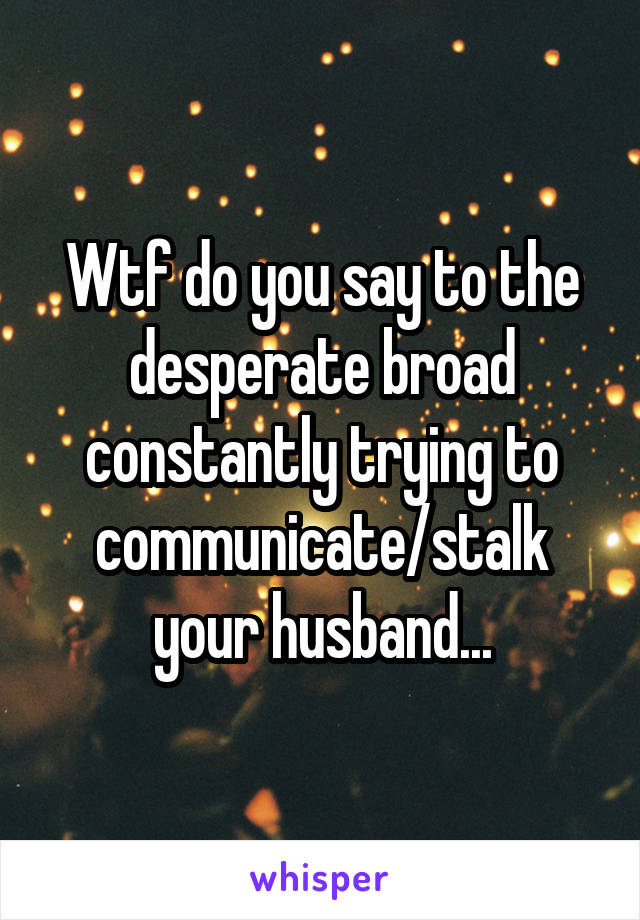 Wtf do you say to the desperate broad constantly trying to communicate/stalk your husband...