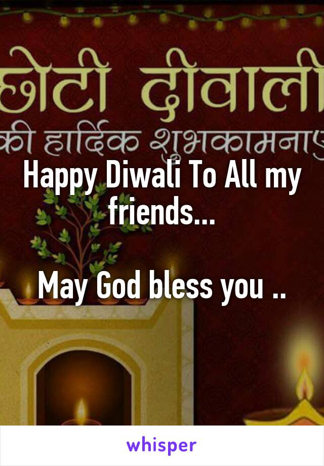Happy Diwali To All my friends...  May God bless you ..