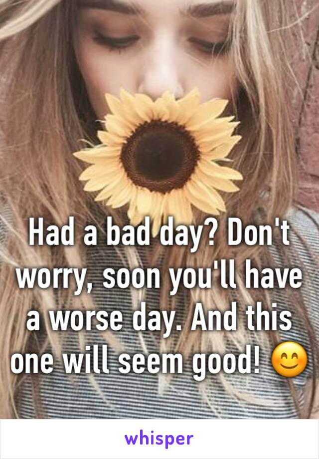 Had a bad day? Don't worry, soon you'll have a worse day. And this one will seem good! 😊
