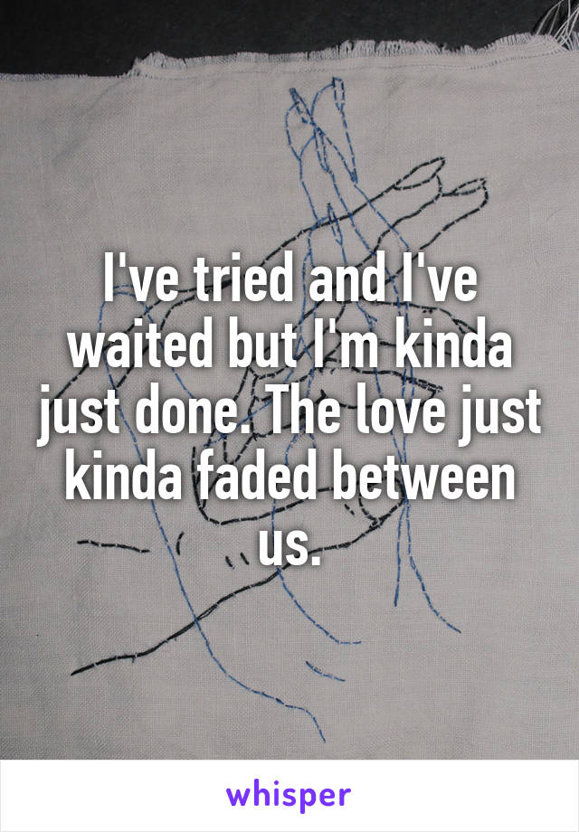 I've tried and I've waited but I'm kinda just done. The love just kinda faded between us.
