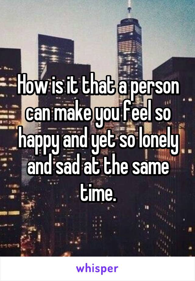 How is it that a person can make you feel so happy and yet so lonely and sad at the same time.