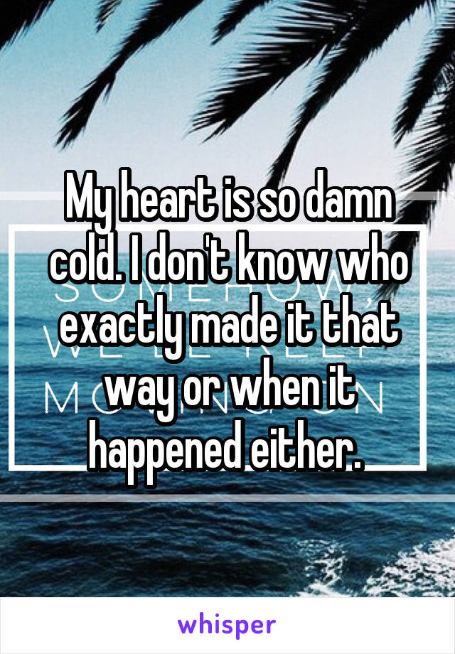 My heart is so damn cold. I don't know who exactly made it that way or when it happened either.