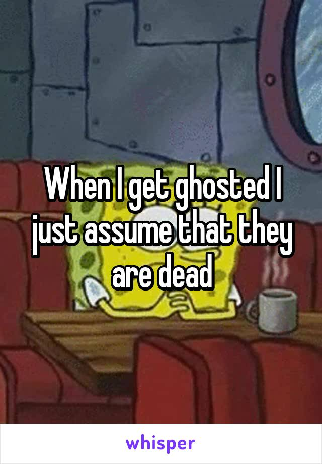 When I get ghosted I just assume that they are dead