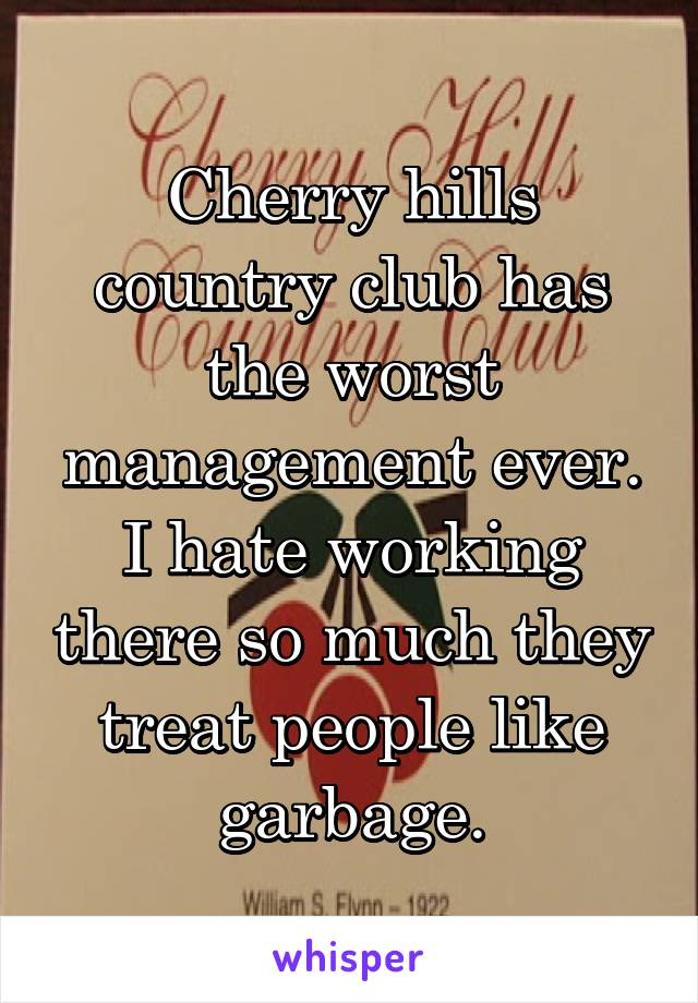 Cherry hills country club has the worst management ever. I hate working there so much they treat people like garbage.