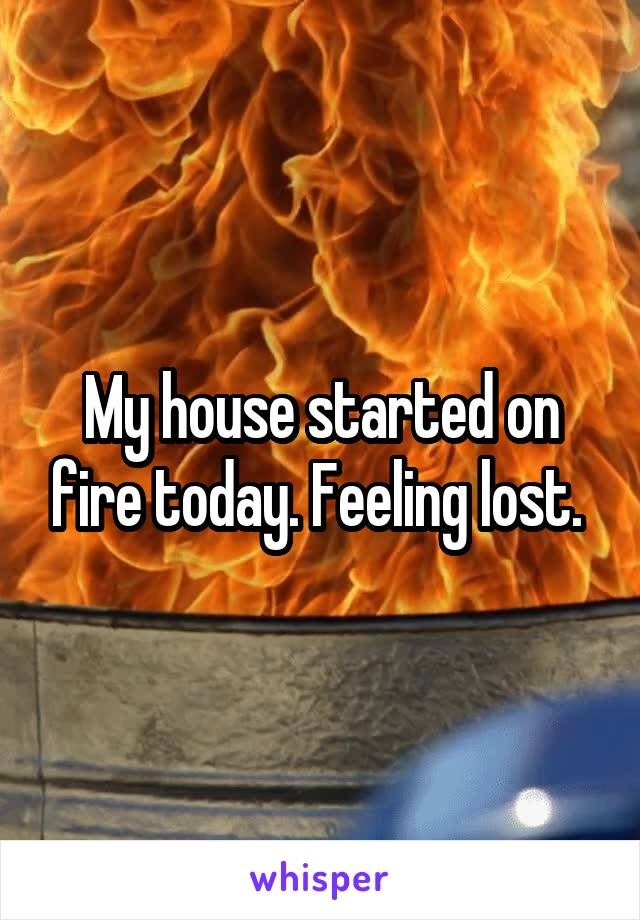 My house started on fire today. Feeling lost.
