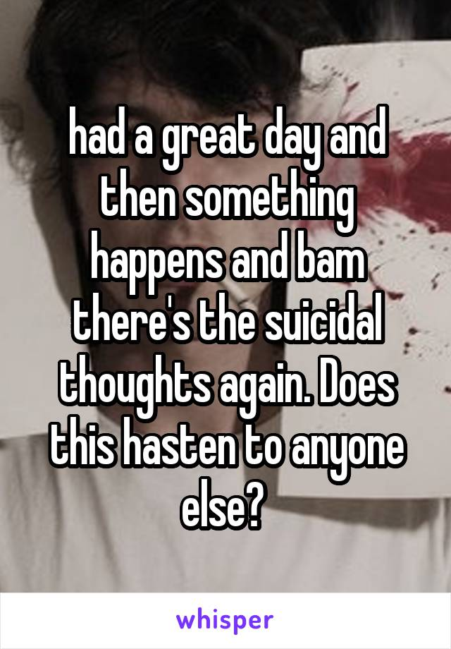 had a great day and then something happens and bam there's the suicidal thoughts again. Does this hasten to anyone else?