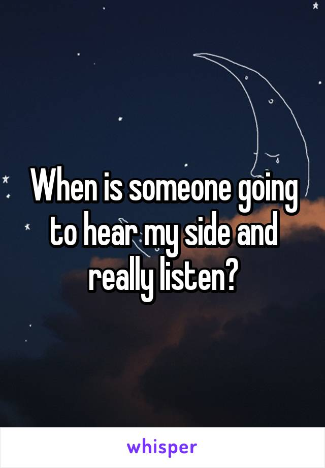 When is someone going to hear my side and really listen?
