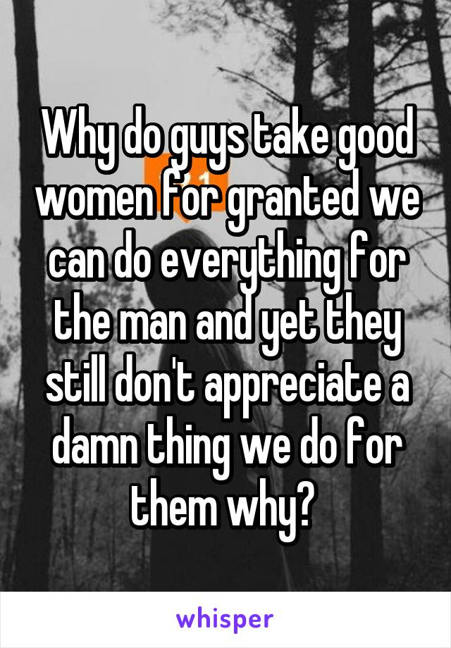 Why do guys take good women for granted we can do everything for the man and yet they still don't appreciate a damn thing we do for them why?