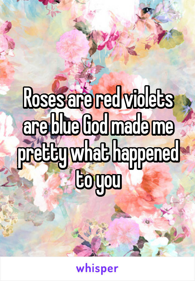 Roses are red violets are blue God made me pretty what happened to you
