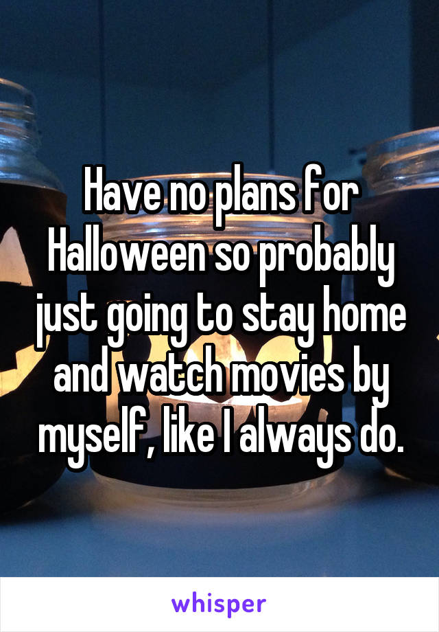 Have no plans for Halloween so probably just going to stay home and watch movies by myself, like I always do.