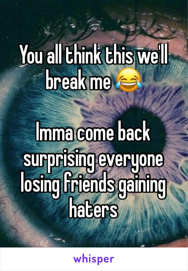 You all think this we'll break me 😂   Imma come back surprising everyone losing friends gaining haters