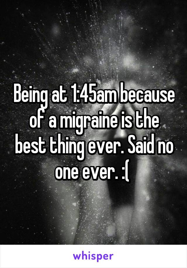 Being at 1:45am because of a migraine is the best thing ever. Said no one ever. :(