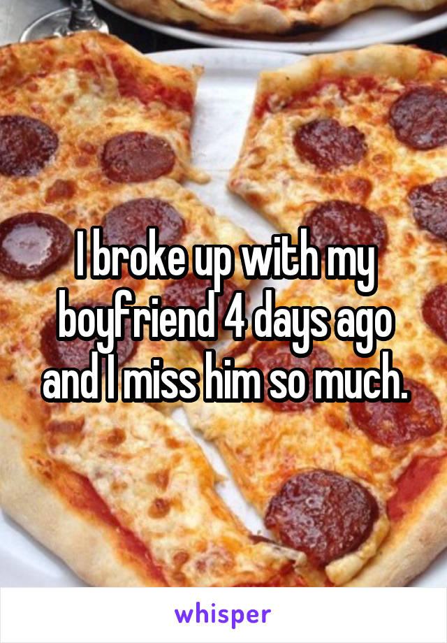 I broke up with my boyfriend 4 days ago and I miss him so much.