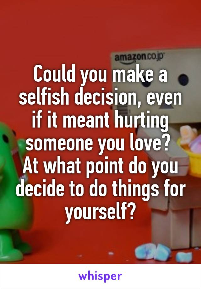 Could you make a selfish decision, even if it meant hurting someone you love?  At what point do you decide to do things for yourself?