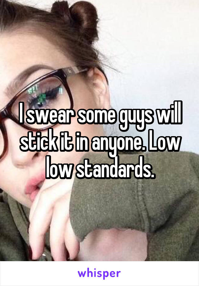 I swear some guys will stick it in anyone. Low low standards.