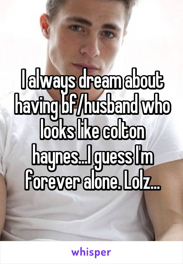 I always dream about having bf/husband who looks like colton haynes...I guess I'm forever alone. Lolz...