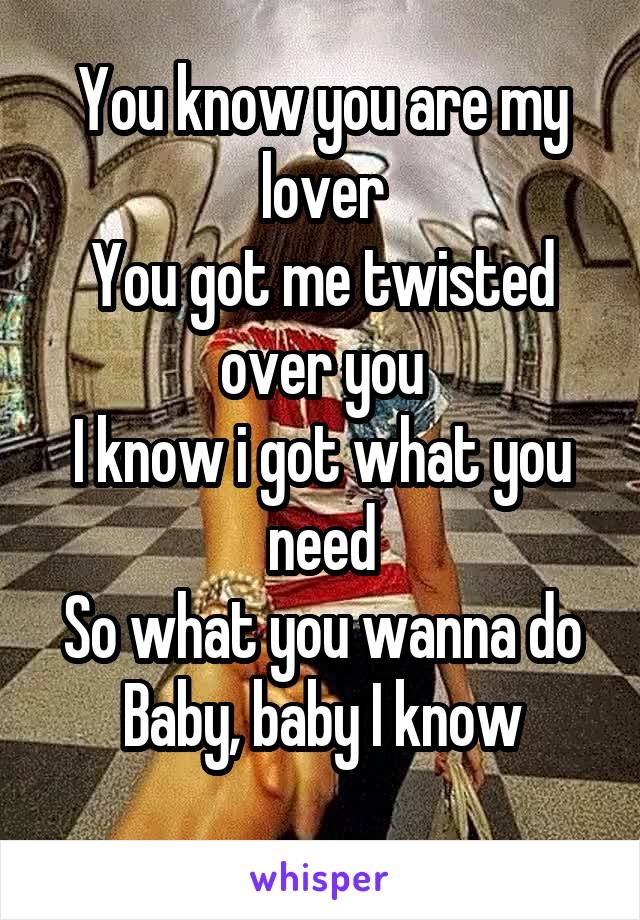 You know you are my lover You got me twisted over you I know i got what you need So what you wanna do Baby, baby I know