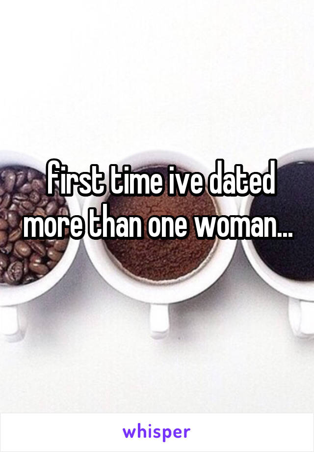 first time ive dated more than one woman...