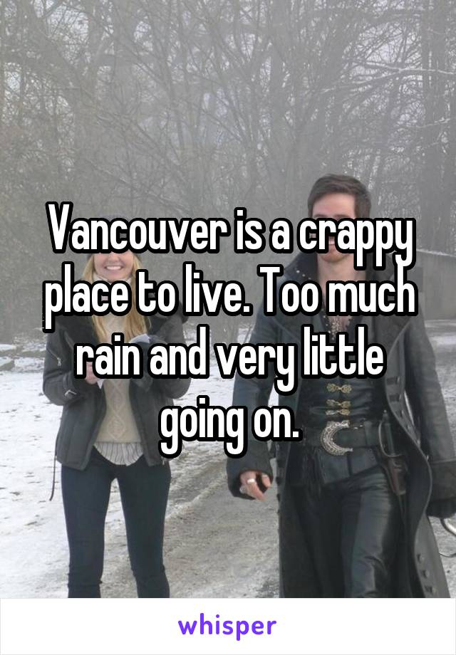 Vancouver is a crappy place to live. Too much rain and very little going on.