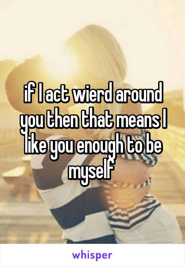 if I act wierd around you then that means I like you enough to be myself