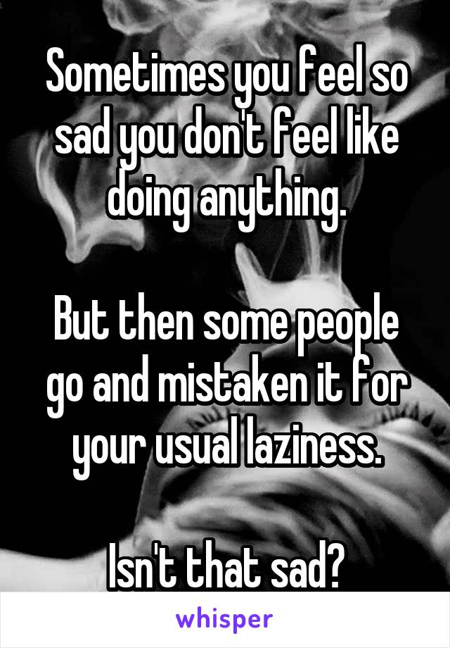 Sometimes you feel so sad you don't feel like doing anything.  But then some people go and mistaken it for your usual laziness.  Isn't that sad?