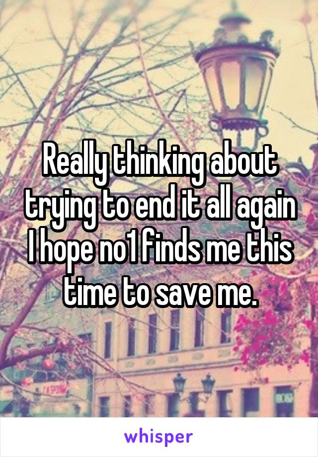 Really thinking about trying to end it all again I hope no1 finds me this time to save me.